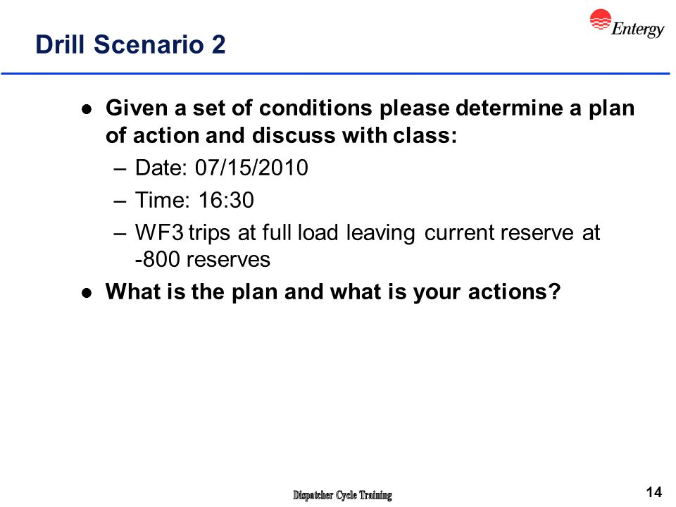 14 Drill Scenario 2 l Given a set of conditions please determine a plan of action and discuss with class: –Date: 07/15/2010 –Time: 16:30 –WF3 trips at