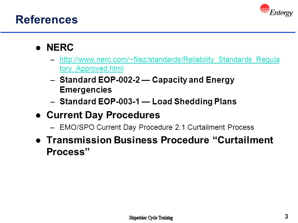3 References l NERC –http://www.nerc.com/~filez/standards/Reliability_Standards_Regula tory_Approved.htmlhttp://www.nerc.com/~filez/standards/Reliability_Standards_Regula tory_Approved.html –Standard EOP-002-2 — Capacity and Energy Emergencies –Standard EOP-003-1 — Load Shedding Plans l Current Day Procedures –EMO/SPO Current Day Procedure 2.1 Curtailment Process l Transmission Business Procedure Curtailment Process