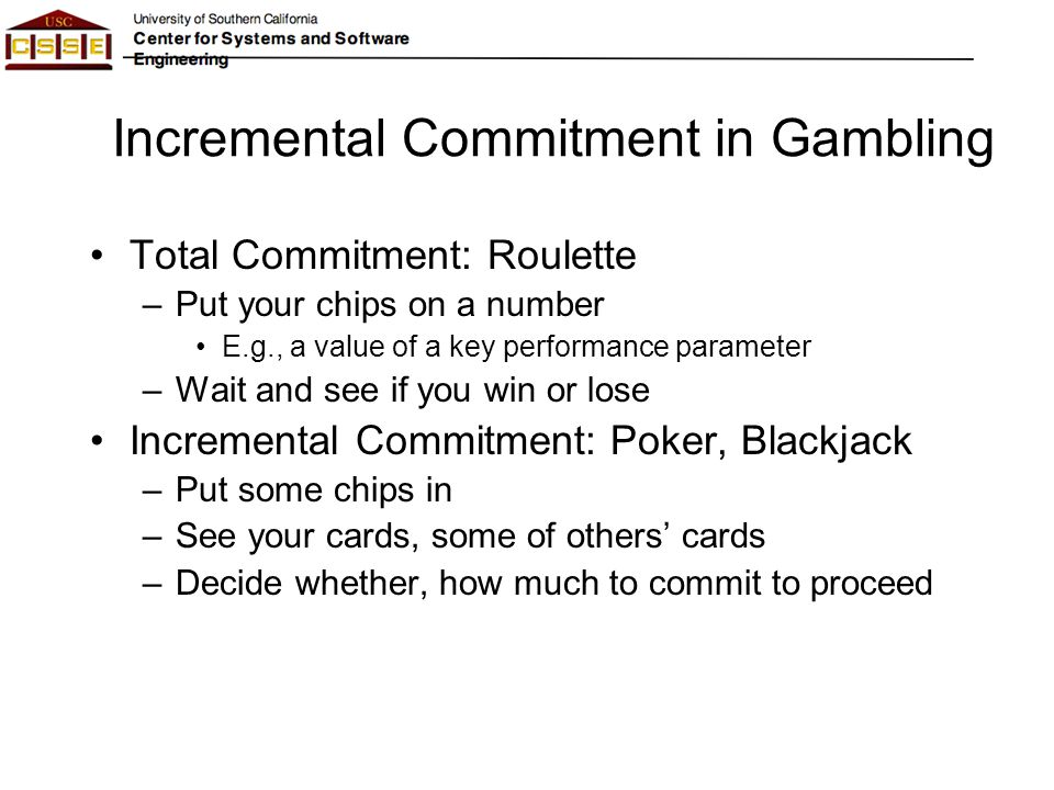 Incremental Commitment in Gambling Total Commitment: Roulette –Put your chips on a number E.g., a value of a key performance parameter –Wait and see i