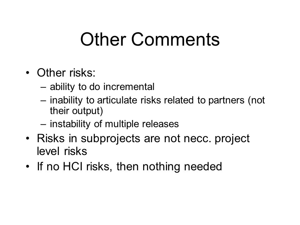 Other Comments Other risks: –ability to do incremental –inability to articulate risks related to partners (not their output) –instability of multiple
