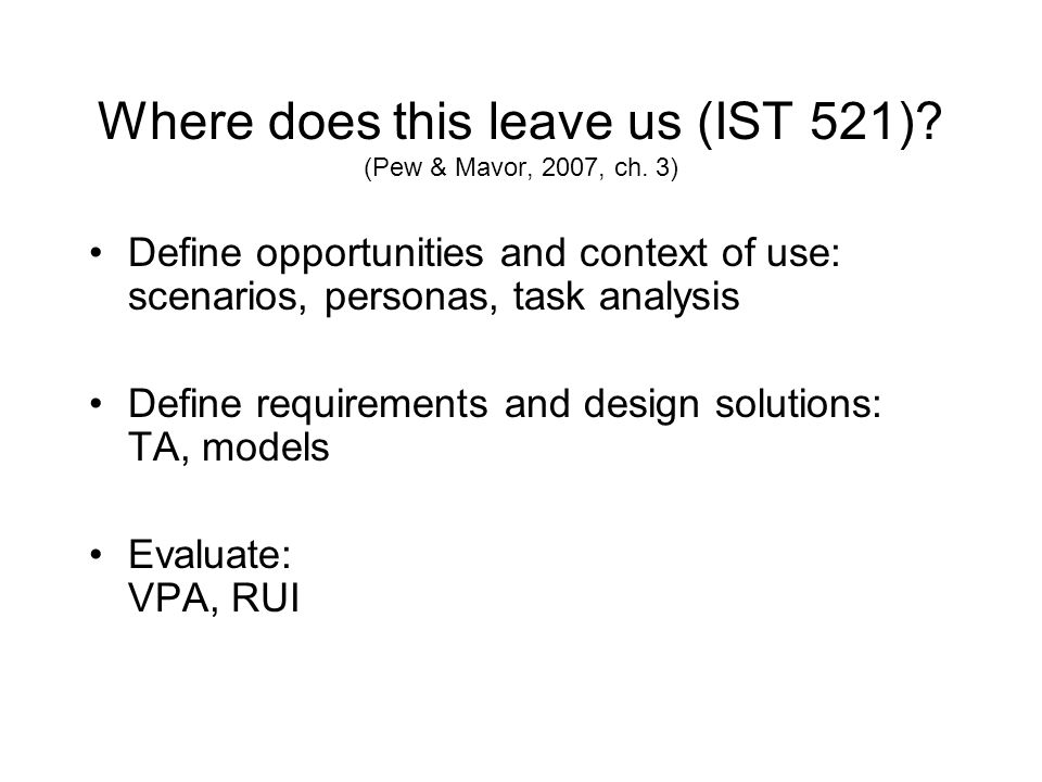 Where does this leave us (IST 521)? (Pew & Mavor, 2007, ch. 3) Define opportunities and context of use: scenarios, personas, task analysis Define requ