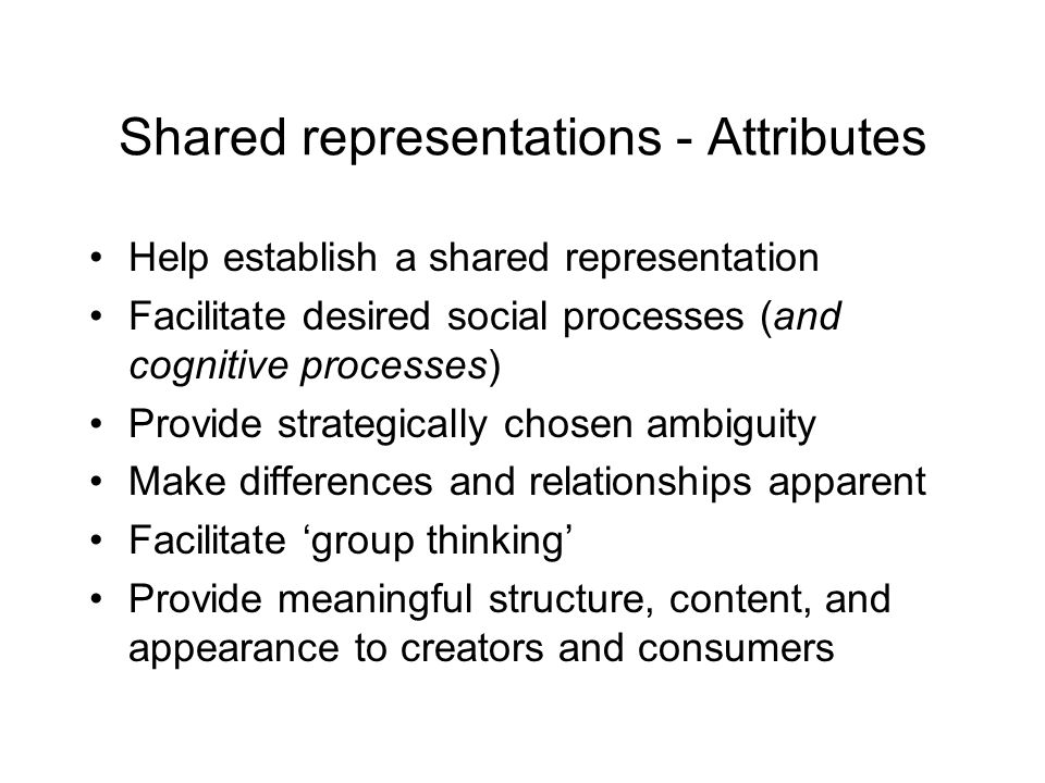 Shared representations - Attributes Help establish a shared representation Facilitate desired social processes (and cognitive processes) Provide strat