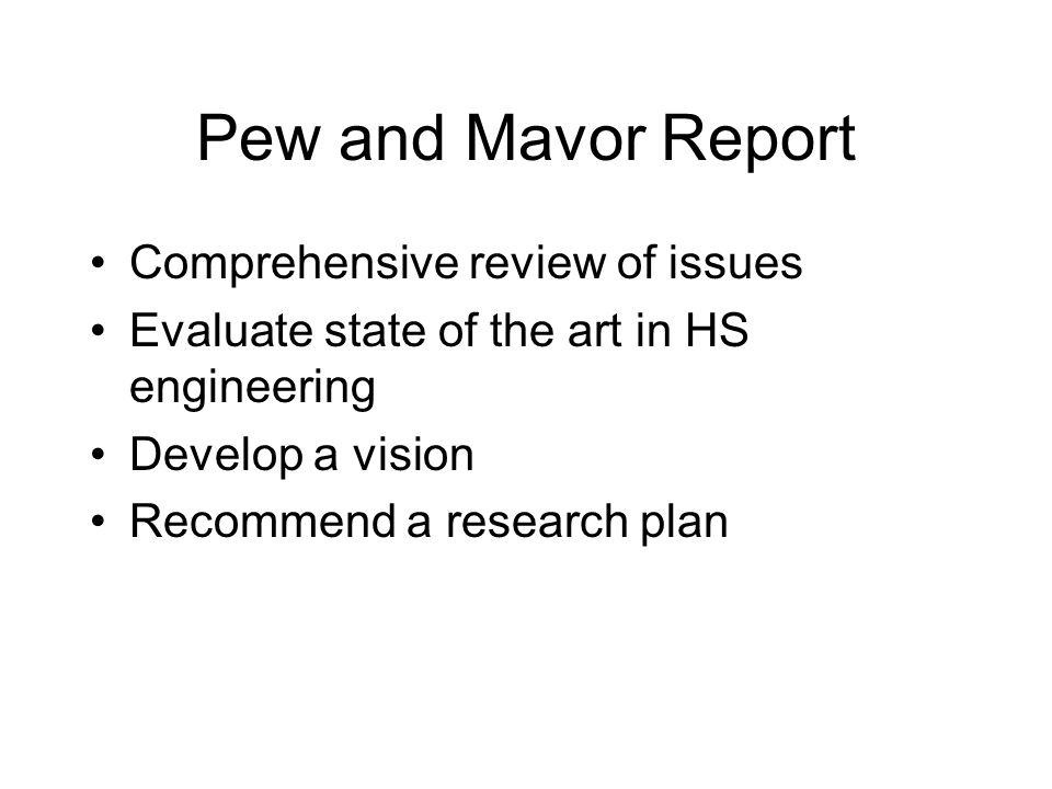 Pew and Mavor Report Comprehensive review of issues Evaluate state of the art in HS engineering Develop a vision Recommend a research plan