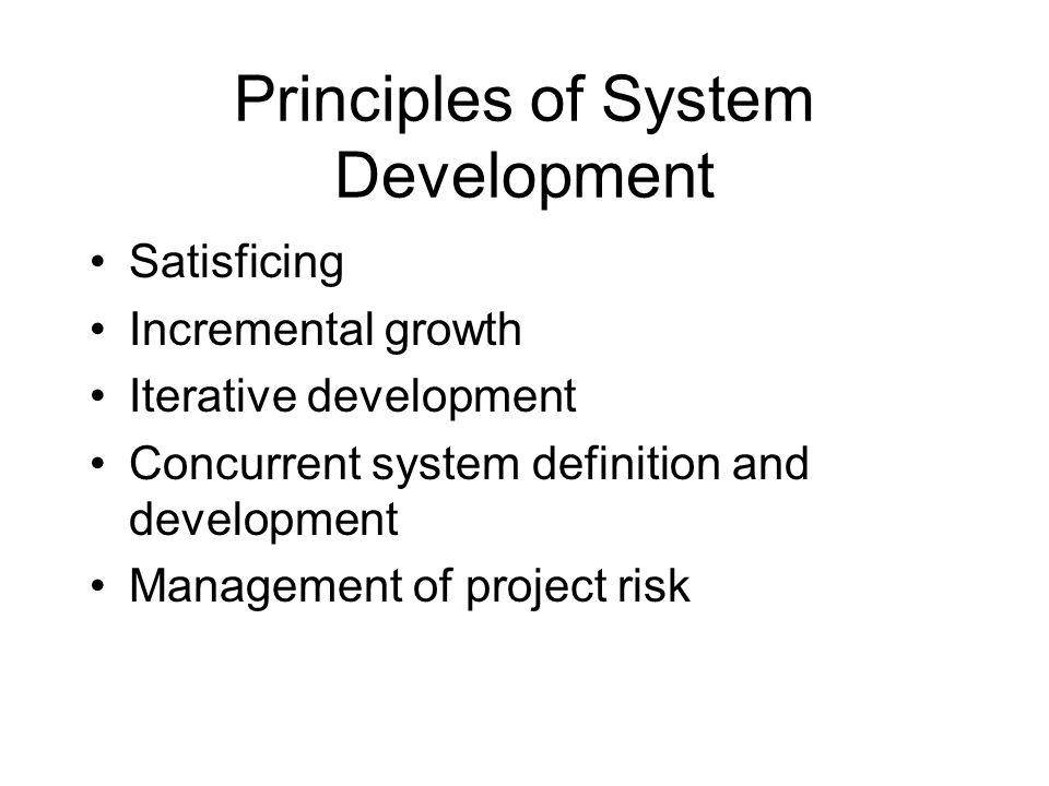 Principles of System Development Satisficing Incremental growth Iterative development Concurrent system definition and development Management of proje