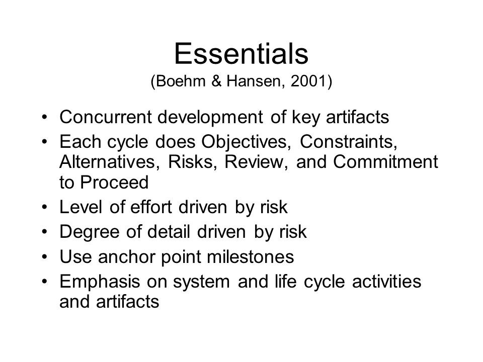 Essentials (Boehm & Hansen, 2001) Concurrent development of key artifacts Each cycle does Objectives, Constraints, Alternatives, Risks, Review, and Co