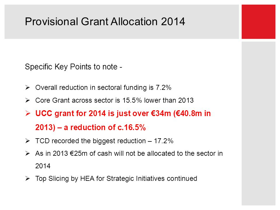 Provisional Grant Allocation 2014 Specific Key Points to note -  Overall reduction in sectoral funding is 7.2%  Core Grant across sector is 15.5% lower than 2013  UCC grant for 2014 is just over €34m (€40.8m in 2013) – a reduction of c.16.5%  TCD recorded the biggest reduction – 17.2%  As in 2013 €25m of cash will not be allocated to the sector in 2014  Top Slicing by HEA for Strategic Initiatives continued