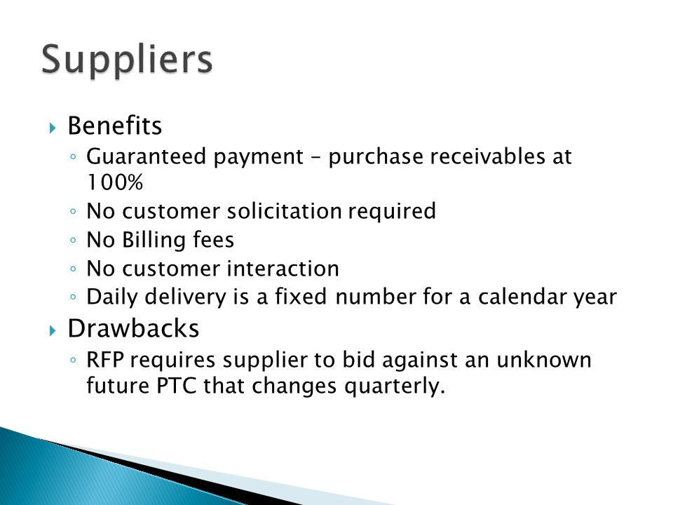  Benefits ◦ Guaranteed payment – purchase receivables at 100% ◦ No customer solicitation required ◦ No Billing fees ◦ No customer interaction ◦ Daily delivery is a fixed number for a calendar year  Drawbacks ◦ RFP requires supplier to bid against an unknown future PTC that changes quarterly.