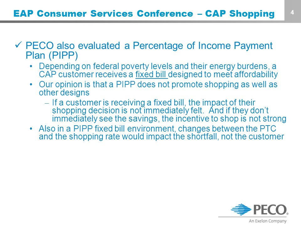 4 EAP Consumer Services Conference – CAP Shopping PECO also evaluated a Percentage of Income Payment Plan (PIPP) Depending on federal poverty levels and their energy burdens, a CAP customer receives a fixed bill designed to meet affordability Our opinion is that a PIPP does not promote shopping as well as other designs  If a customer is receiving a fixed bill, the impact of their shopping decision is not immediately felt.