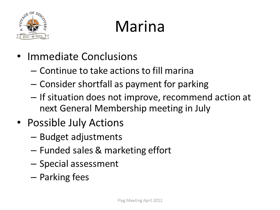 Marina Immediate Conclusions – Continue to take actions to fill marina – Consider shortfall as payment for parking – If situation does not improve, recommend action at next General Membership meeting in July Possible July Actions – Budget adjustments – Funded sales & marketing effort – Special assessment – Parking fees Flag Meeting April 2012