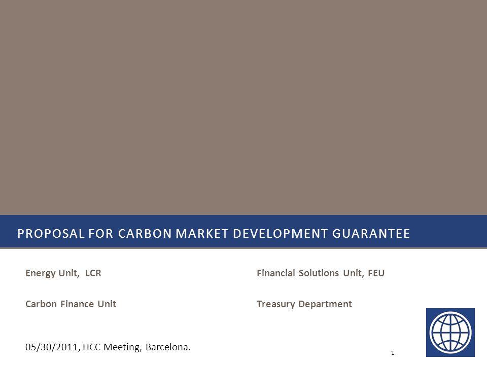 Financial Solutions Unit, FEU Treasury Department PROPOSAL FOR CARBON MARKET DEVELOPMENT GUARANTEE Energy Unit, LCR Carbon Finance Unit 1 05/30/2011, HCC Meeting, Barcelona.
