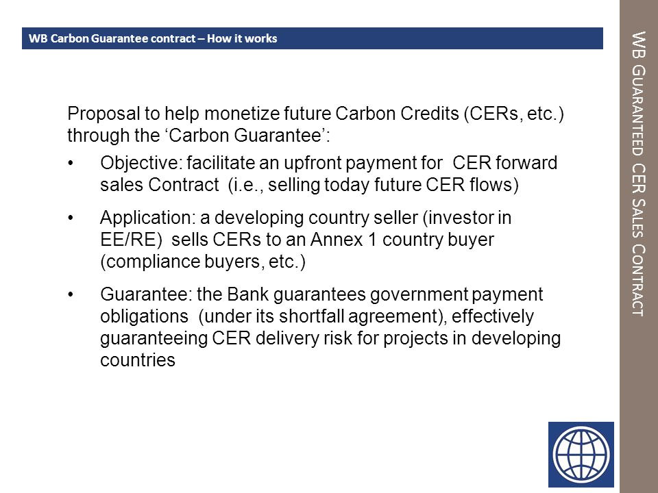 WB G UARANTEED CER S ALES C ONTRACT WB Carbon Guarantee contract – How it works Proposal to help monetize future Carbon Credits (CERs, etc.) through the 'Carbon Guarantee': Objective: facilitate an upfront payment for CER forward sales Contract (i.e., selling today future CER flows) Application: a developing country seller (investor in EE/RE) sells CERs to an Annex 1 country buyer (compliance buyers, etc.) Guarantee: the Bank guarantees government payment obligations (under its shortfall agreement), effectively guaranteeing CER delivery risk for projects in developing countries