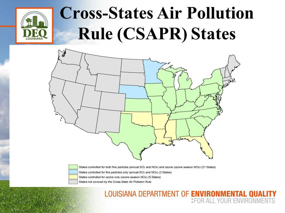 Cross-State Air Pollution Rule (CSAPR) Intended to fix the legal issues surrounding the Clean Air Interstate Rule Replacement for the Transport Rule (July 6, 2010) which was the replacement for the Clean Air Interstate Rule (March 10, 2005) Signed by the EPA Administrator on July 6, 2011 Applies to 28 States including 26 for Ozone Season NOx Emissions
