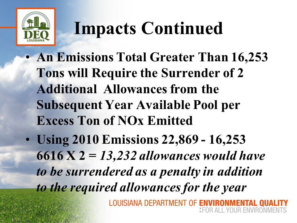Cumulative Impacts Ozone Season 2010 Total NOx Emissions 22,869 Tons CSAPR Total La Budget 13,432 Tons (includes new unit set-a-sides) Required Reduction/Allowance Purchase 9437 Tons NOx (based on 2010 Emissions) La Utilities Can Only Purchase 2821 Allowances (Variability) without Triggering the Rule's Allowance Penalties in Subsequent Year (16253 Tons Max Allowable NOx Emissions)