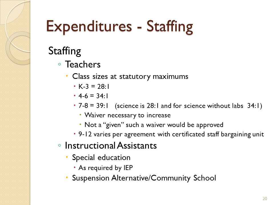 Expenditures - Staffing Staffing ◦ Teachers  Class sizes at statutory maximums  K-3 = 28:1  4-6 = 34:1  7-8 = 39:1 (science is 28:1 and for science without labs 34:1)  Waiver necessary to increase  Not a given such a waiver would be approved  9-12 varies per agreement with certificated staff bargaining unit ◦ Instructional Assistants  Special education  As required by IEP  Suspension Alternative/Community School 20