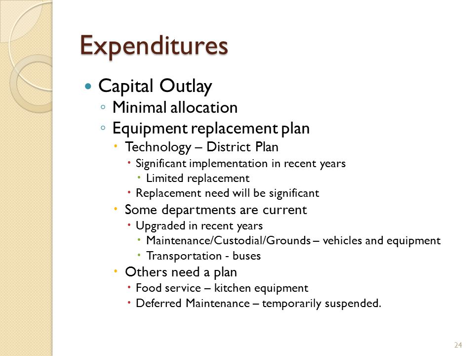 Expenditures Capital Outlay ◦ Minimal allocation ◦ Equipment replacement plan  Technology – District Plan  Significant implementation in recent years  Limited replacement  Replacement need will be significant  Some departments are current  Upgraded in recent years  Maintenance/Custodial/Grounds – vehicles and equipment  Transportation - buses  Others need a plan  Food service – kitchen equipment  Deferred Maintenance – temporarily suspended.