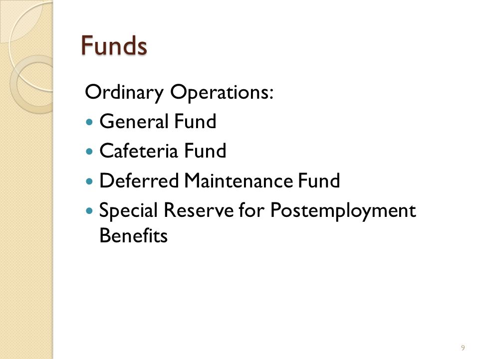 Funds Ordinary Operations: General Fund Cafeteria Fund Deferred Maintenance Fund Special Reserve for Postemployment Benefits 9
