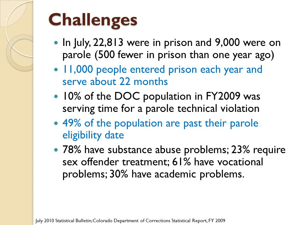 Challenges Challenges In July, 22,813 were in prison and 9,000 were on parole (500 fewer in prison than one year ago) 11,000 people entered prison eac