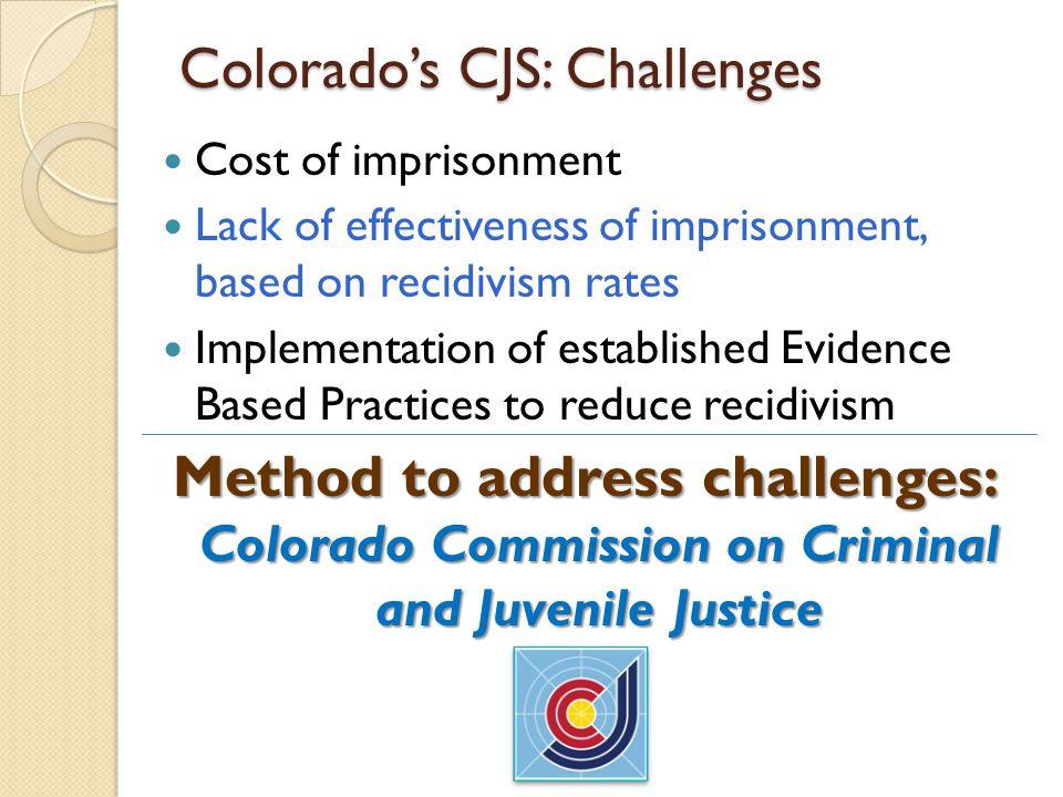 Colorado's CJS: Challenges Cost of imprisonment Lack of effectiveness of imprisonment, based on recidivism rates Implementation of established Evidenc