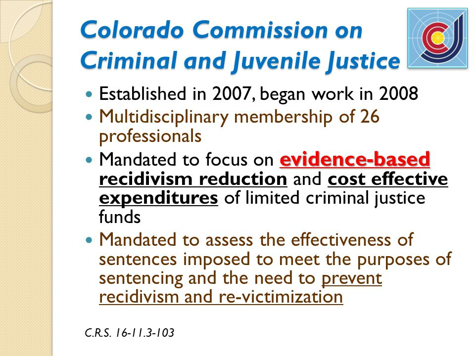 Colorado Commission on Criminal and Juvenile Justice Established in 2007, began work in 2008 Multidisciplinary membership of 26 professionals evidence