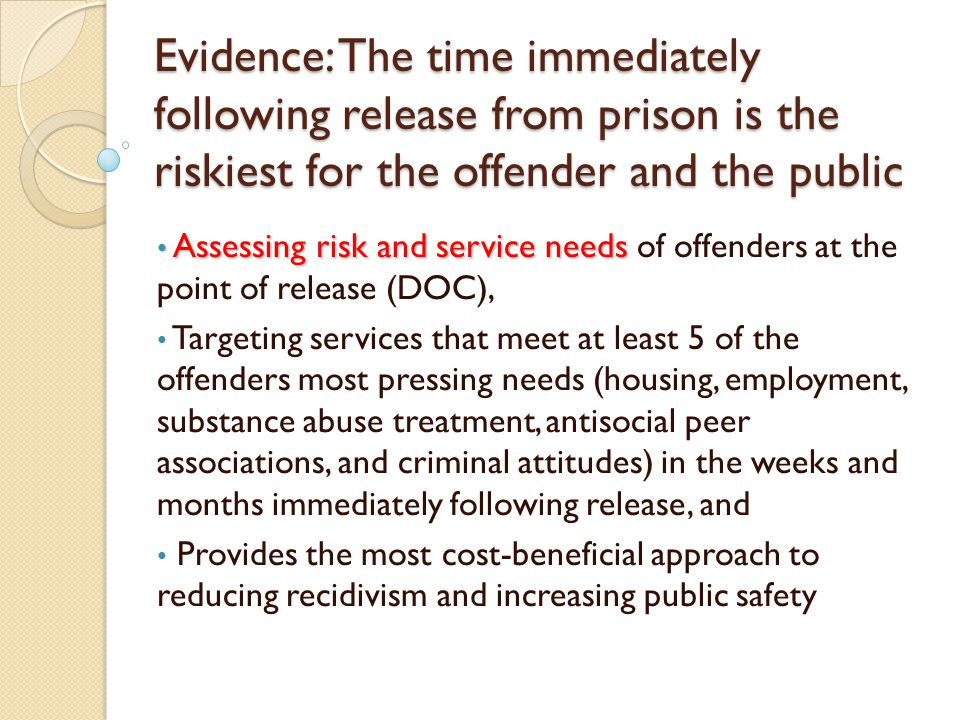 Evidence: The time immediately following release from prison is the riskiest for the offender and the public Assessing risk and service needs Assessing risk and service needs of offenders at the point of release (DOC), Targeting services that meet at least 5 of the offenders most pressing needs (housing, employment, substance abuse treatment, antisocial peer associations, and criminal attitudes) in the weeks and months immediately following release, and Provides the most cost-beneficial approach to reducing recidivism and increasing public safety