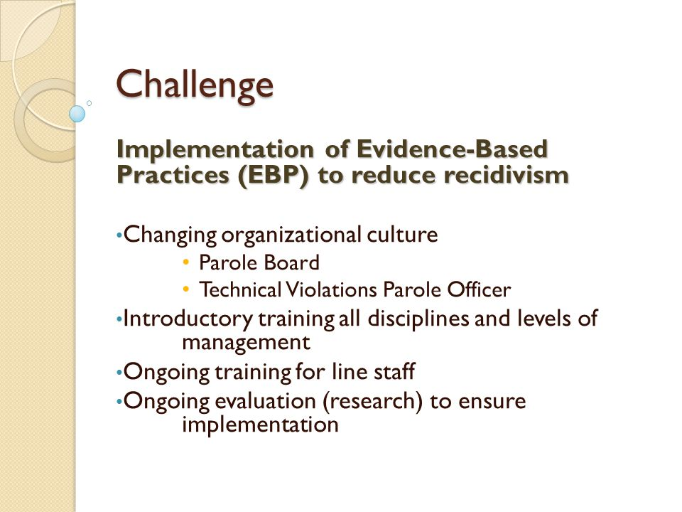 Challenge Implementation of Evidence-Based Practices (EBP) to reduce recidivism Changing organizational culture Parole Board Technical Violations Parole Officer Introductory training all disciplines and levels of management Ongoing training for line staff Ongoing evaluation (research) to ensure implementation