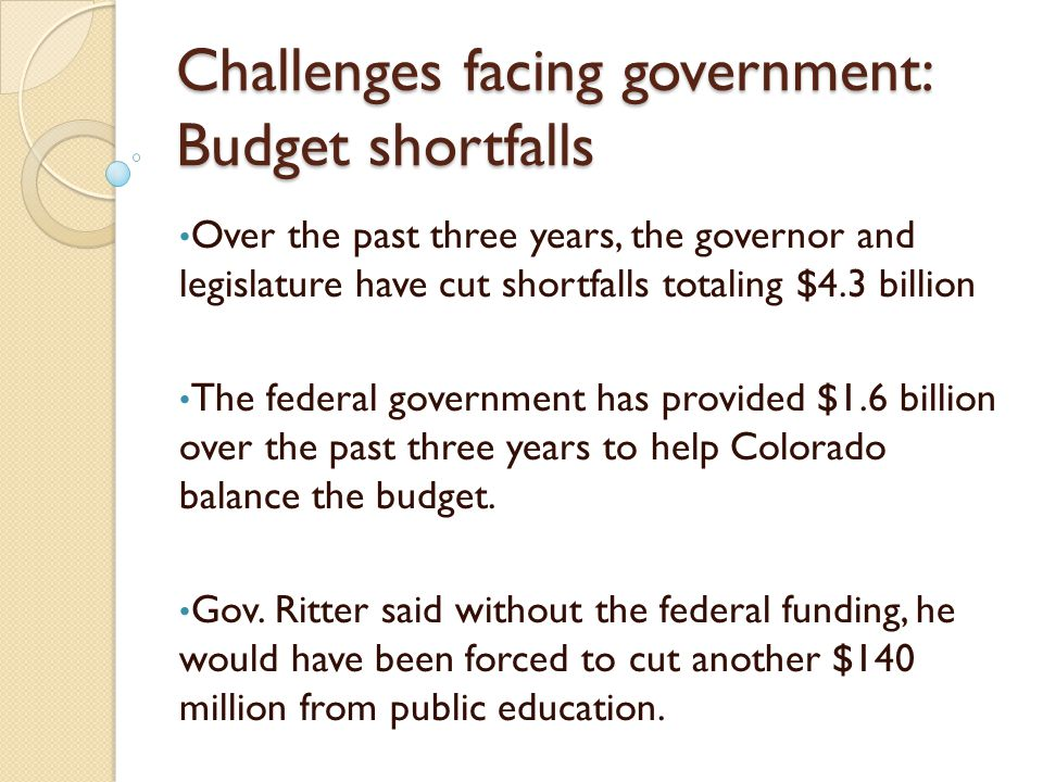 Challenges facing government: Budget shortfalls Over the past three years, the governor and legislature have cut shortfalls totaling $4.3 billion The federal government has provided $1.6 billion over the past three years to help Colorado balance the budget.