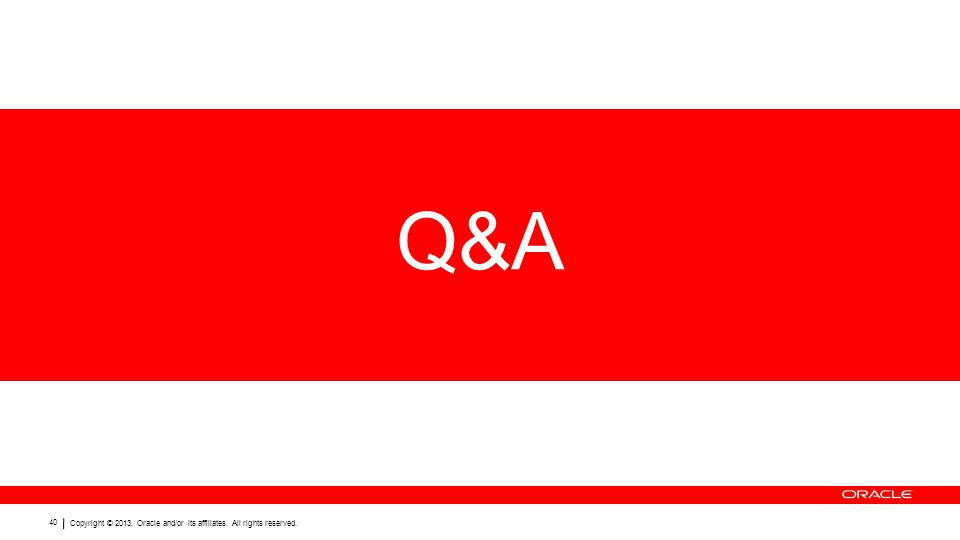 Copyright © 2013, Oracle and/or its affiliates. All rights reserved. 40 Q&A