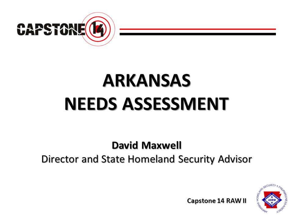 ARKANSAS NEEDS ASSESSMENT David Maxwell Director and State Homeland Security Advisor Capstone 14 RAW II