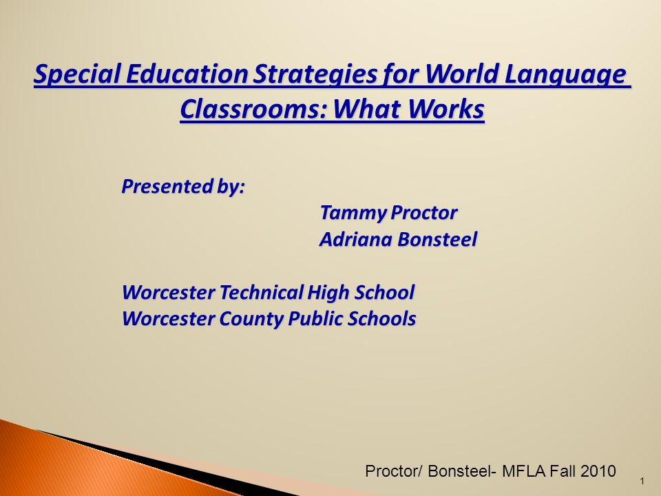 1 Proctor/ Bonsteel- MFLA Fall 2010 Special Education Strategies for World Language Classrooms: What Works Presented by: Tammy Proctor Adriana Bonsteel Worcester Technical High School Worcester County Public Schools