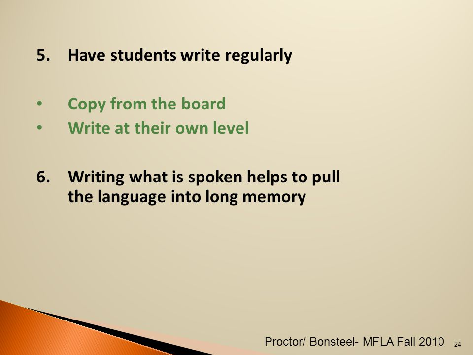 5.Have students write regularly Copy from the board Write at their own level 6.