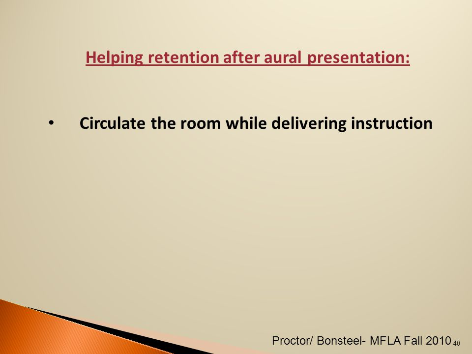 Helping retention after aural presentation: Circulate the room while delivering instruction 40 Proctor/ Bonsteel- MFLA Fall 2010