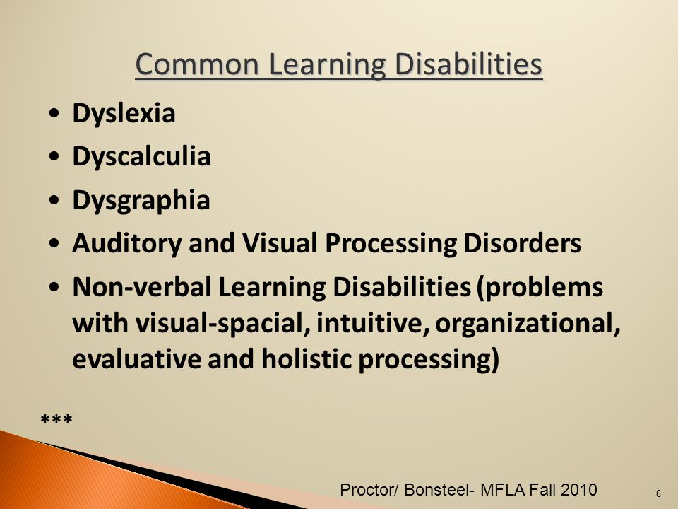 Common Learning Disabilities Dyslexia Dyscalculia Dysgraphia Auditory and Visual Processing Disorders Non-verbal Learning Disabilities (problems with visual-spacial, intuitive, organizational, evaluative and holistic processing) *** 6 Proctor/ Bonsteel- MFLA Fall 2010