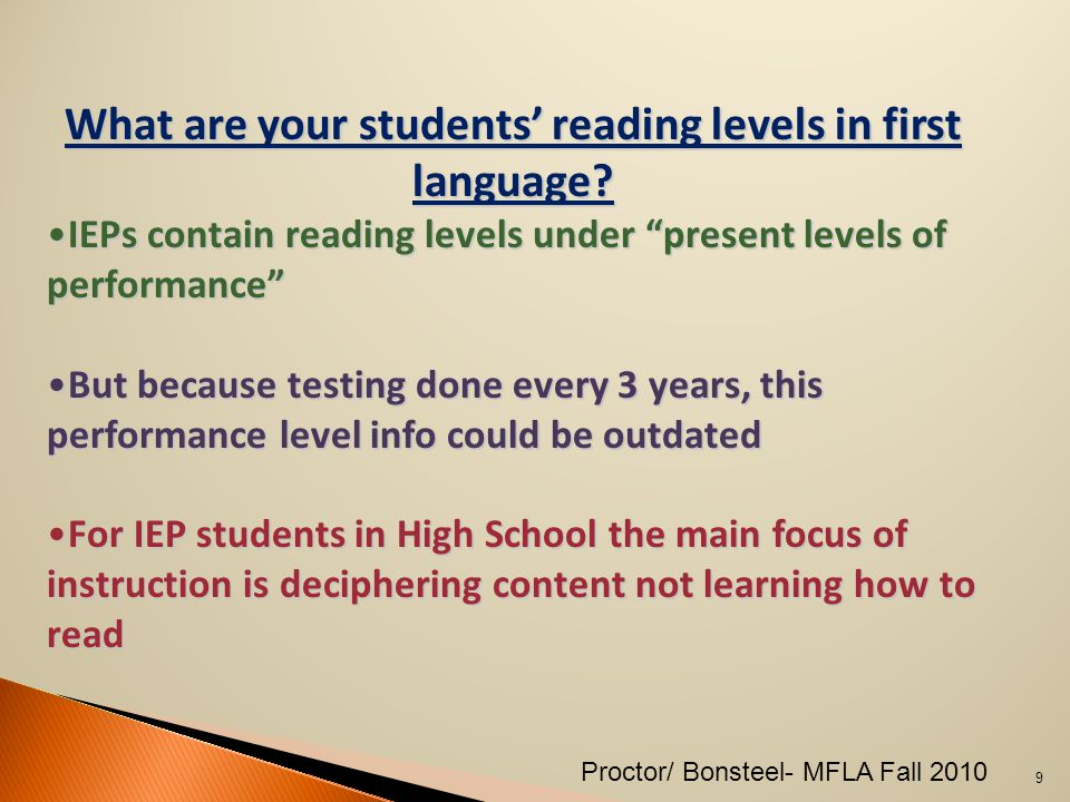 As many as 80% of students with LD have reading problems 1.The ability to transfer sound to symbol (decoding) is a learned process 2.Students should learn the sounds of the foreign language and practice them often 3.Use before reading, during reading and after reading strategies just like you would in an English class 10 Proctor/ Bonsteel- MFLA Fall 2010
