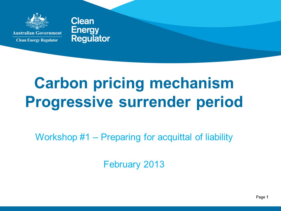 Page 1 Carbon pricing mechanism Progressive surrender period Workshop #1 – Preparing for acquittal of liability February 2013