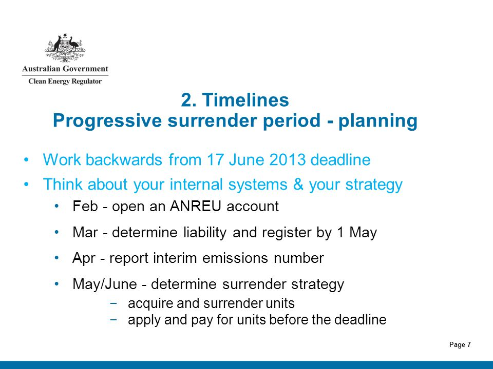 Page 7 2. Timelines Progressive surrender period - planning Work backwards from 17 June 2013 deadline Think about your internal systems & your strateg