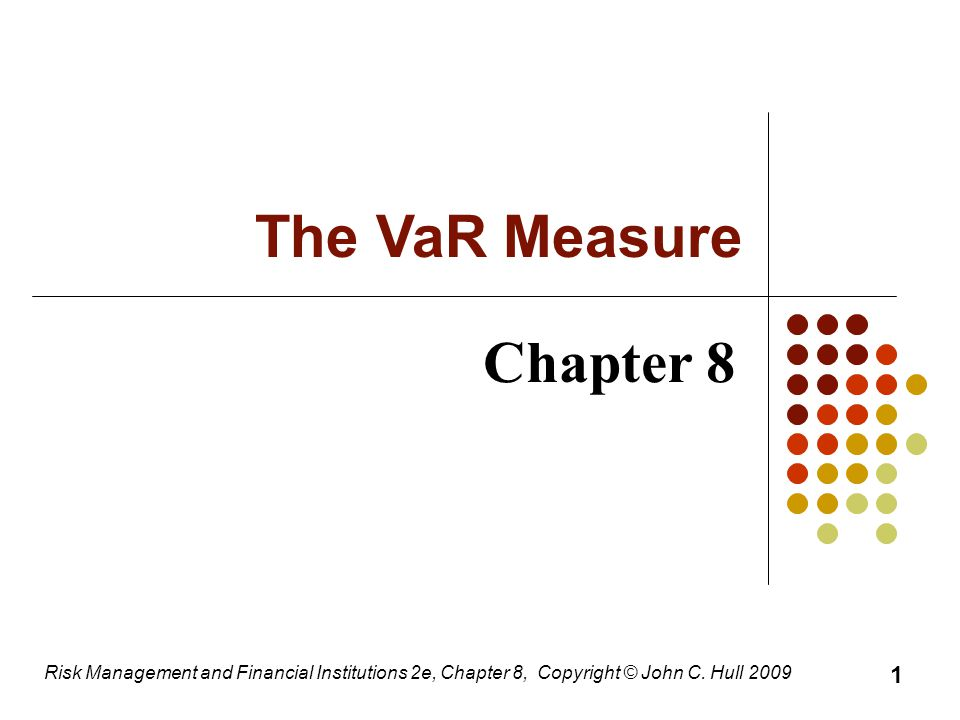 Chapter 8 Risk Management and Financial Institutions 2e, Chapter 8, Copyright © John C. Hull 2009 The VaR Measure 1