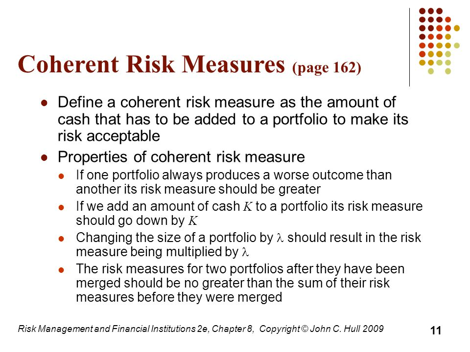 Coherent Risk Measures (page 162) Define a coherent risk measure as the amount of cash that has to be added to a portfolio to make its risk acceptable