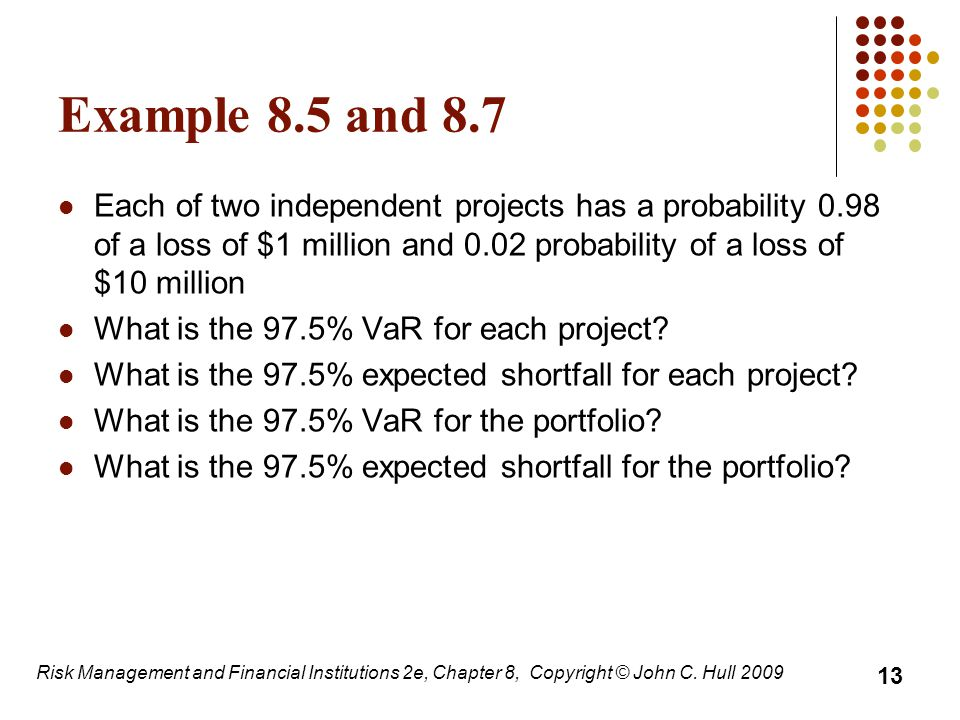 Example 8.5 and 8.7 Each of two independent projects has a probability 0.98 of a loss of $1 million and 0.02 probability of a loss of $10 million What