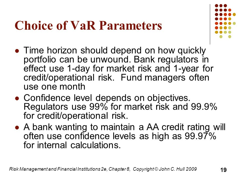 Choice of VaR Parameters Time horizon should depend on how quickly portfolio can be unwound. Bank regulators in effect use 1-day for market risk and 1
