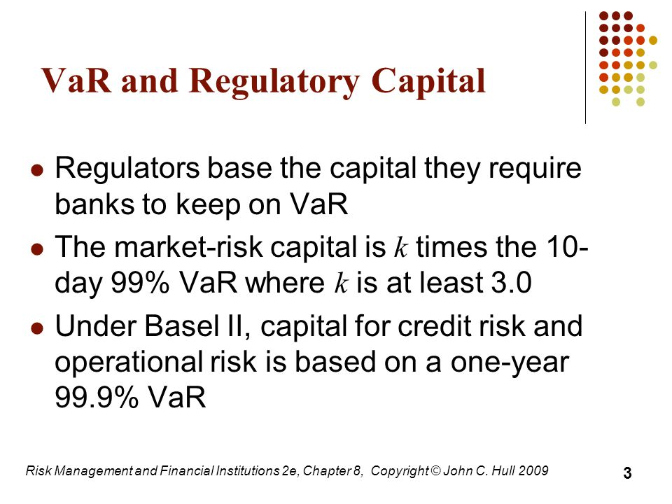 VaR and Regulatory Capital Regulators base the capital they require banks to keep on VaR The market-risk capital is k times the 10- day 99% VaR where