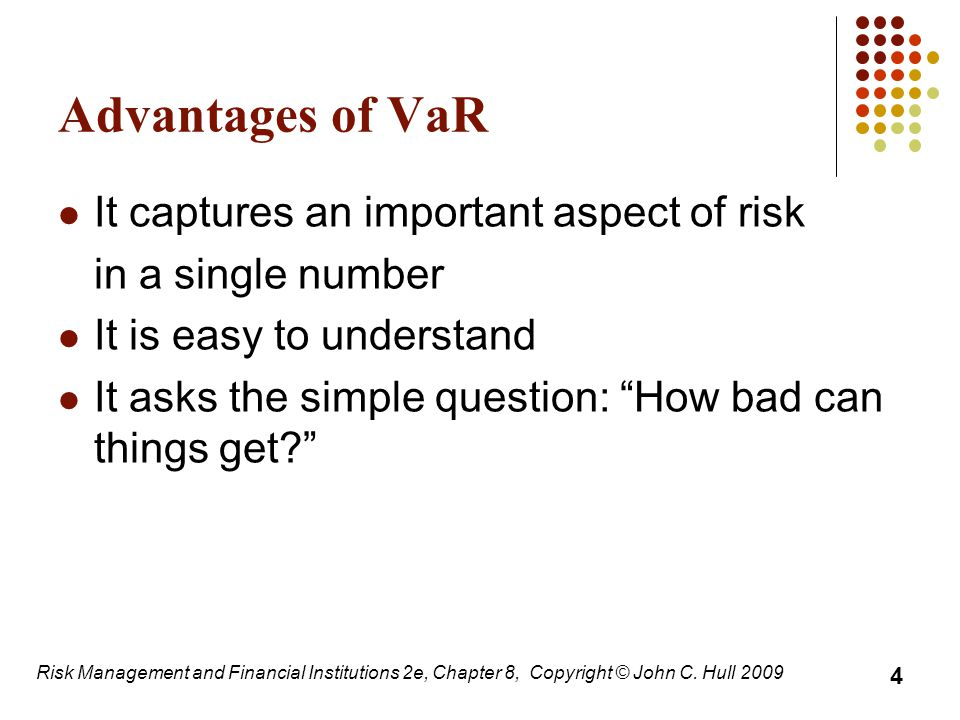 """Advantages of VaR It captures an important aspect of risk in a single number It is easy to understand It asks the simple question: """"How bad can things"""