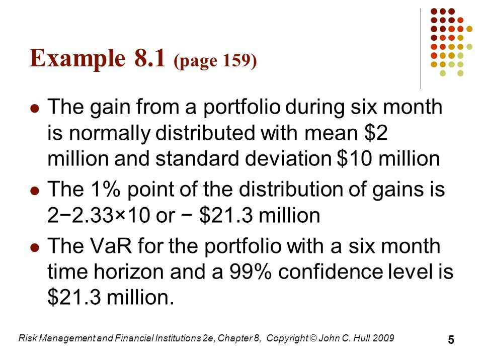 Normal Distribution Assumption The simplest assumption is that daily gains/losses are normally distributed and independent with mean zero It is then easy to calculate VaR from the standard deviation (1-day VaR=2.33  ) The T -day VaR equals times the one-day VaR Regulators allow banks to calculate the 10 day VaR as times the one-day VaR Risk Management and Financial Institutions 2e, Chapter 8, Copyright © John C.