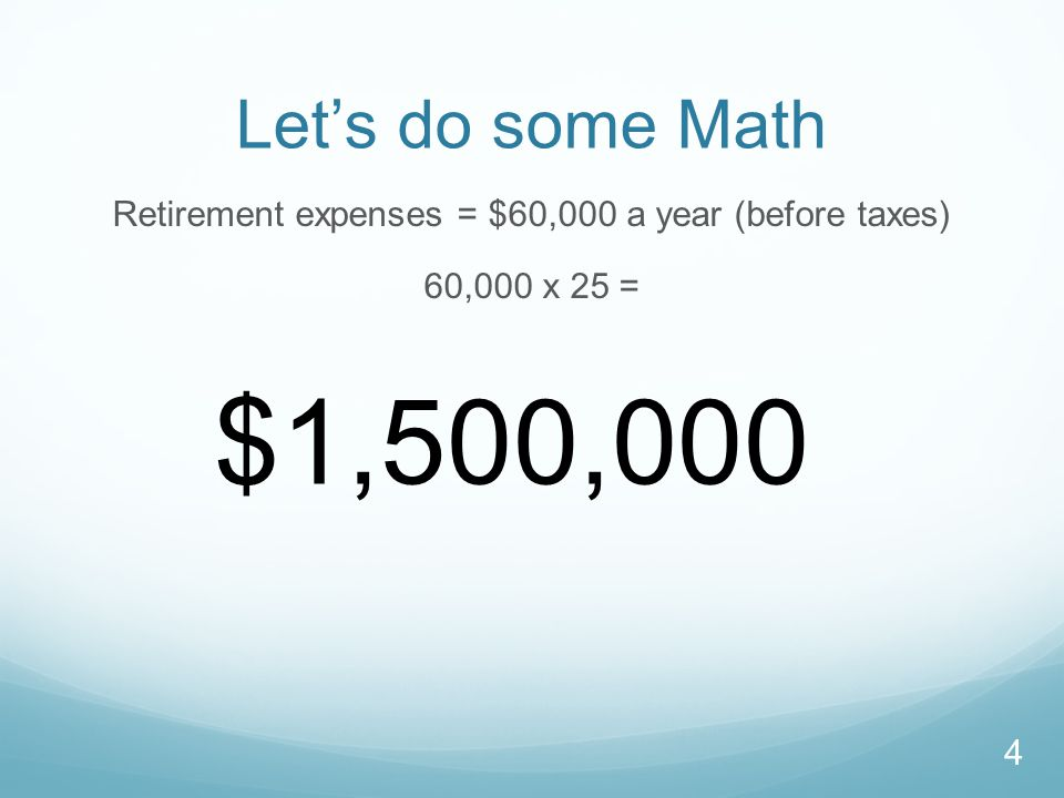 Let's do some Math Retirement expenses = $60,000 a year (before taxes) 60,000 x 25 = $1,500,000 4