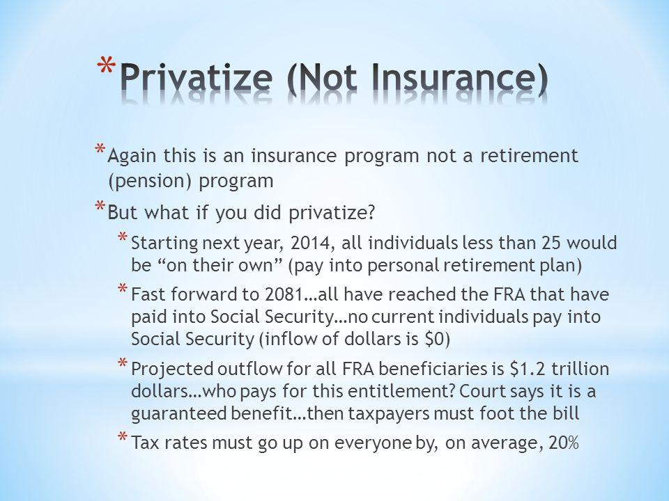 * Again this is an insurance program not a retirement (pension) program * But what if you did privatize? * Starting next year, 2014, all individuals l