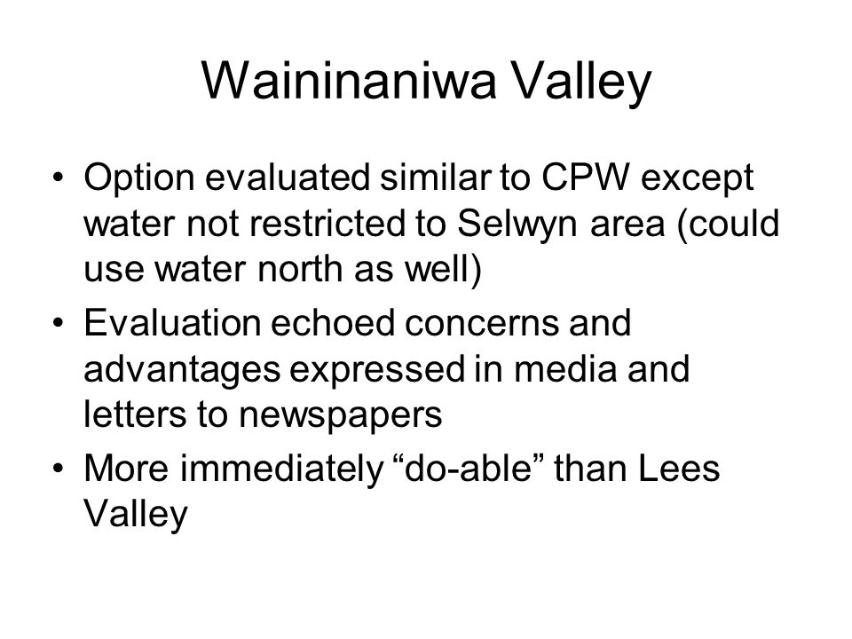 Waininaniwa Valley Option evaluated similar to CPW except water not restricted to Selwyn area (could use water north as well) Evaluation echoed concer