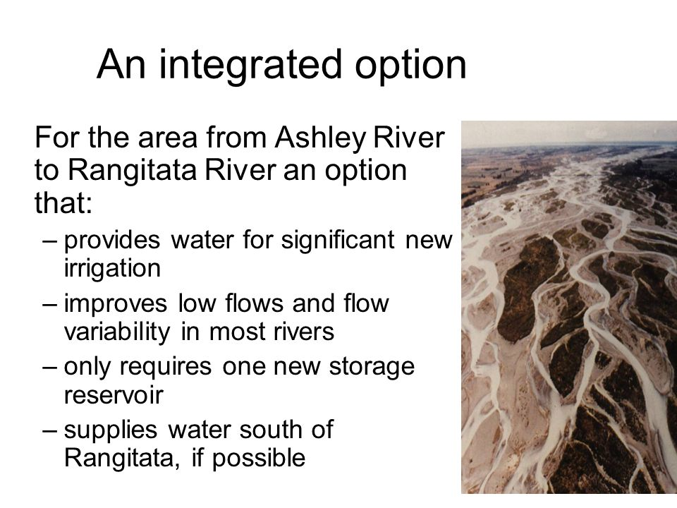 An integrated option For the area from Ashley River to Rangitata River an option that: –provides water for significant new irrigation –improves low fl