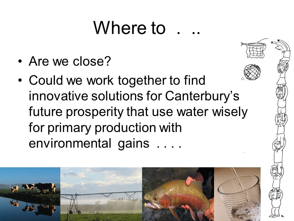Where to... Are we close? Could we work together to find innovative solutions for Canterbury's future prosperity that use water wisely for primary pro