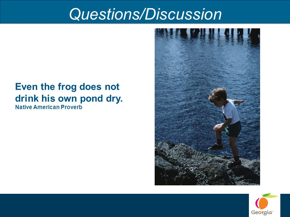 Questions/Discussion Even the frog does not drink his own pond dry. Native American Proverb