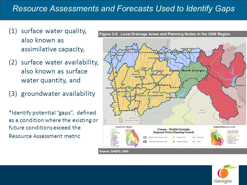 Resource Assessments and Forecasts Used to Identify Gaps (1)surface water quality, also known as assimilative capacity, (2)surface water availability, also known as surface water quantity, and (3)groundwater availability *Identify potential gaps , defined as a condition where the existing or future conditions exceed the Resource Assessment metric