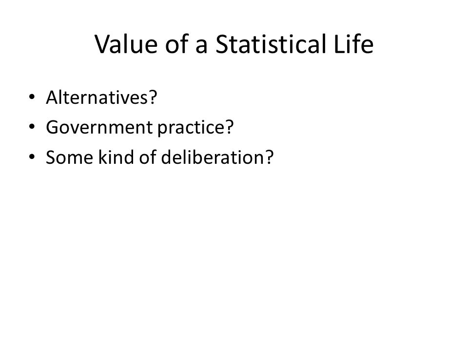 Value of a Statistical Life Alternatives Government practice Some kind of deliberation